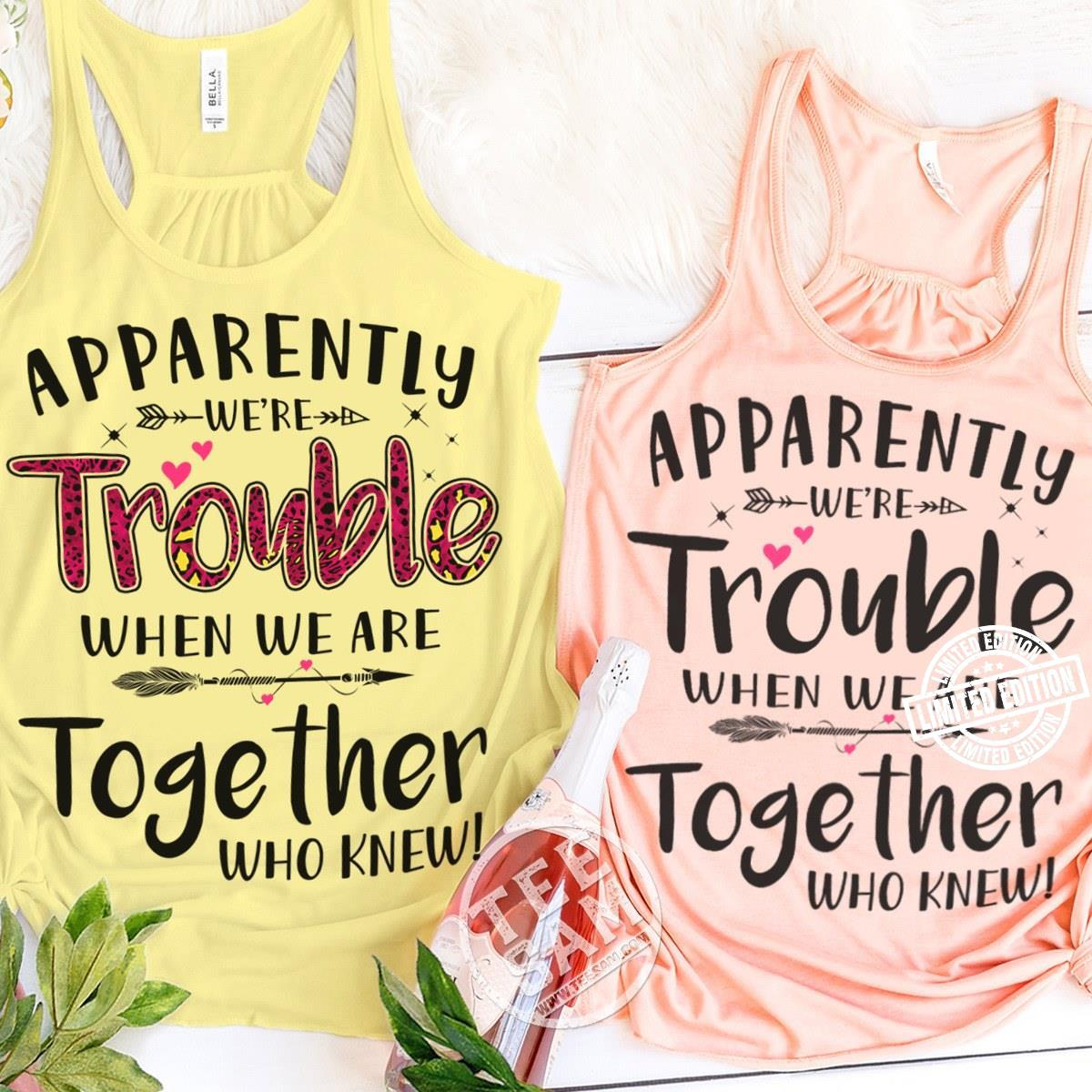 Apparently we're trouble when we are together who knew shirt 1