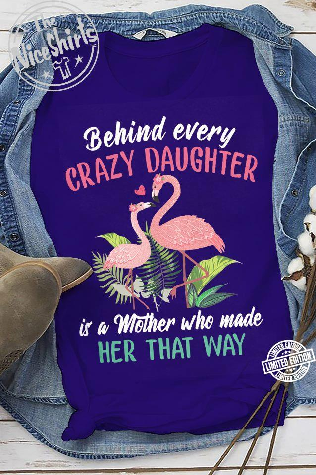 Behind every crazy daughter is a mother who made her that way shirt