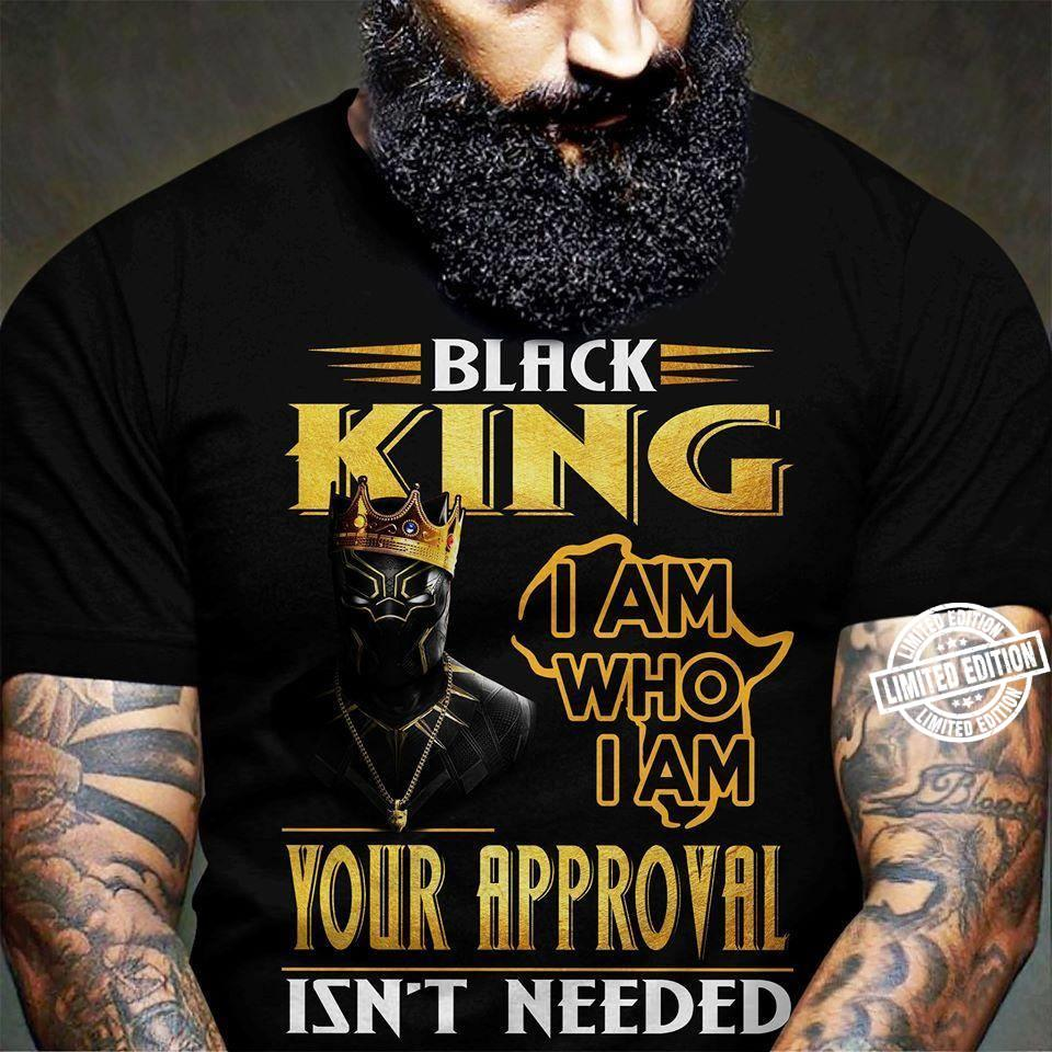 Black king I am who I am your approval isn't needed t shirt