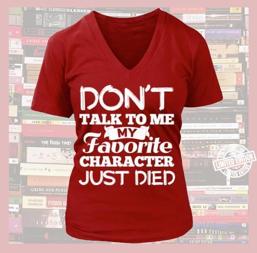Don't talk to me my favorite character just died shirt
