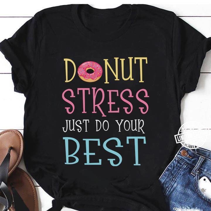 Donut stress just do your best shirt