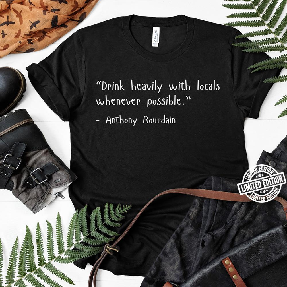 Drink heavily with locals whenever possible - Anthony Bourdain shirt